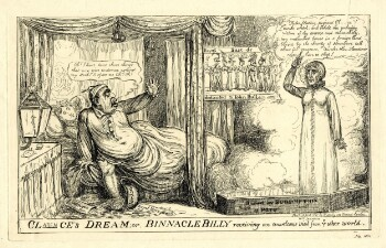 A comic print of a man (William, Duke of Clarence) sitting up in bed, with one hand extended as if to ward off the ghost of a woman in a nightgown (Dorothy Jordan) who has appeared from a coffin in a puff of smoke. William wears a shirt and nightcap, the bedclothes are tangled around one of his legs while the other, bare, has accidentally kicked over a chamber pot on the floor, marked 'Jordan.' Papers on the floor are marked 'Royal Navy,' 'Liningen' and 'Affair of State.' In a speech bubble, he says 'Ah! I have done those things that now give evidence against my soul. O spare me. Oh! Oh!' Another woman sleeps undisturbed behind him. Beside the bed, a nautical-style lamp is labelled 'Poop lantern.' Opposite, Jordan stands solemnly upright, one arm raised with an accusatory pointing finger, her feet in a coffin labelled 'Buried by subscription at Paris.' In a speech bubble, she says 'False, fleeting, perjured Clarence! Awake wretch: and behold the unhappy victim of thy avarice and debauchery. My entombed bones in a foreign land buried by the charity of strangers, call aloud for vengeance. Awake thou, slanderer, never more to sleep!' A poster on the back wall shows a row of eight elaborately dressed men and women, labelled 'Royal Bastards dedicated to John Bull' (with the word 'Bastards' partially censored). Below, the print's title is provided in large letters: 'Clarence's Dream; or, Binnacle Billy receiving an unwelcome visit from ye other world.' 'Clarence' is partially censored but the missing letters have been written in in ink; 'Mrs Jourdan' has also been added in ink below her figure.